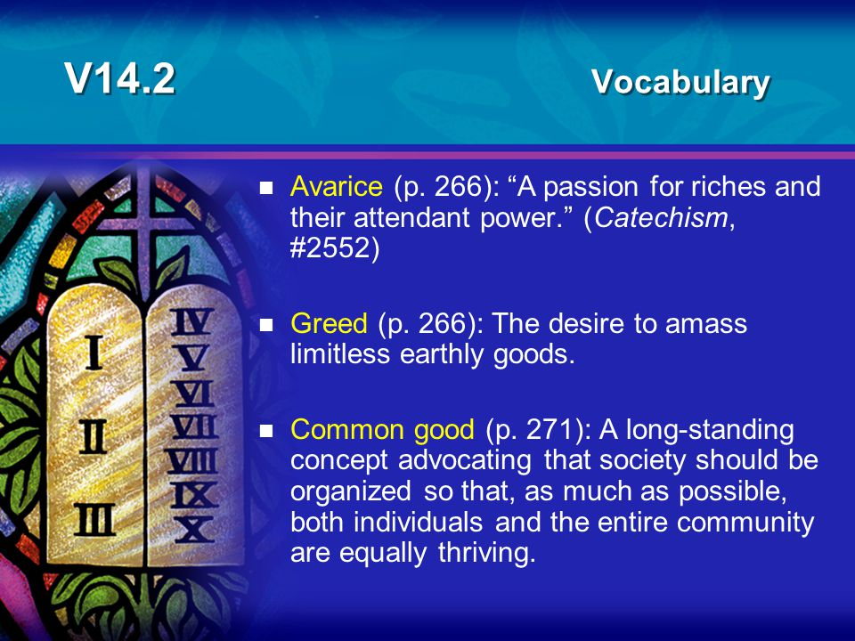V14.2 Vocabulary Avarice (p. 266): A passion for riches and their attendant power. (Catechism, #2552)