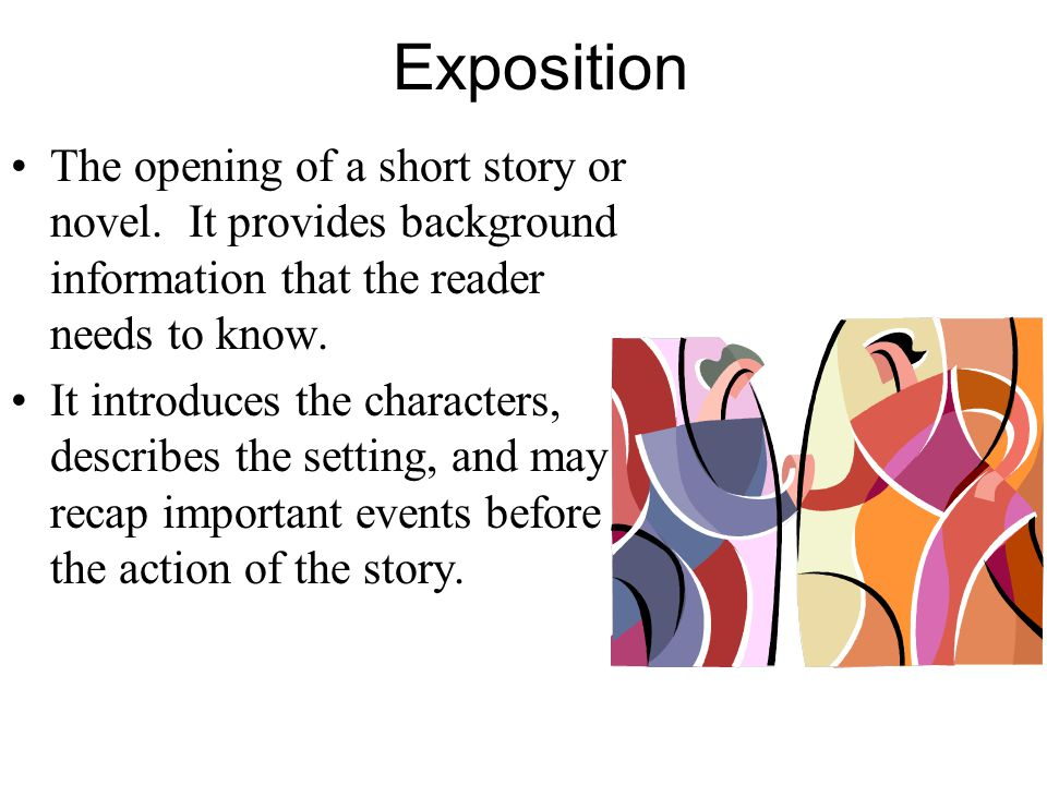 Exposition The opening of a short story or novel. It provides background information that the reader needs to know.