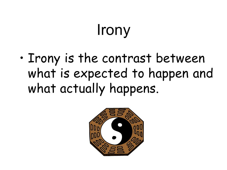 Irony Irony is the contrast between what is expected to happen and what actually happens.