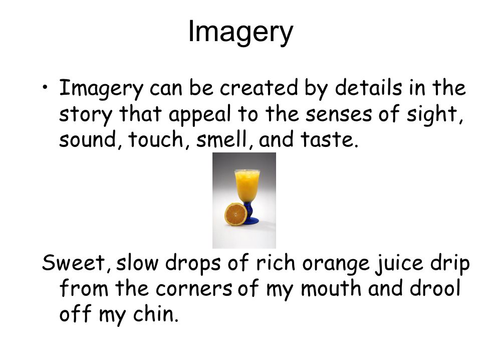 Imagery Imagery can be created by details in the story that appeal to the senses of sight, sound, touch, smell, and taste.