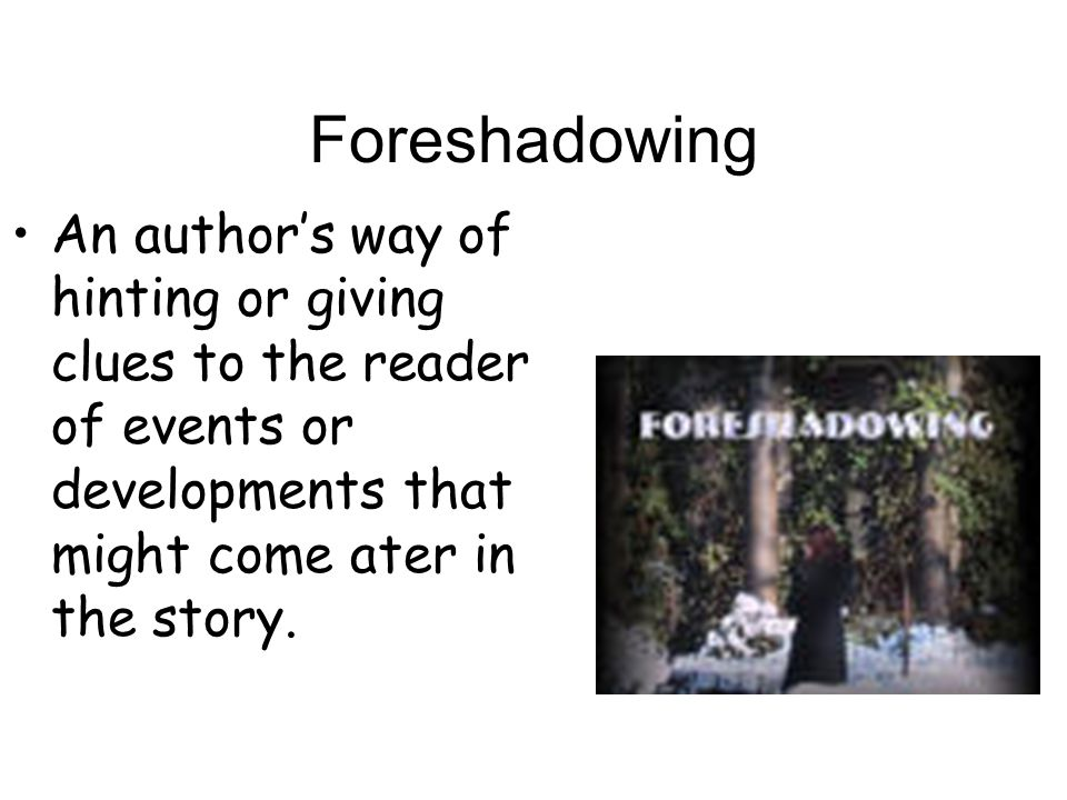 Foreshadowing An author's way of hinting or giving clues to the reader of events or developments that might come ater in the story.