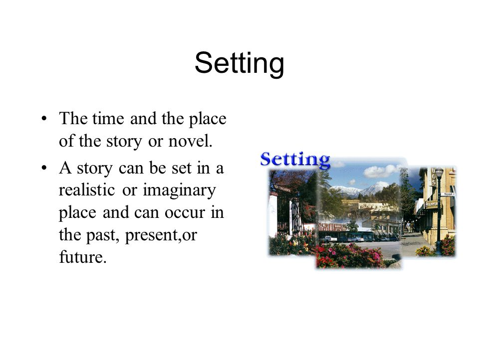 Setting The time and the place of the story or novel.
