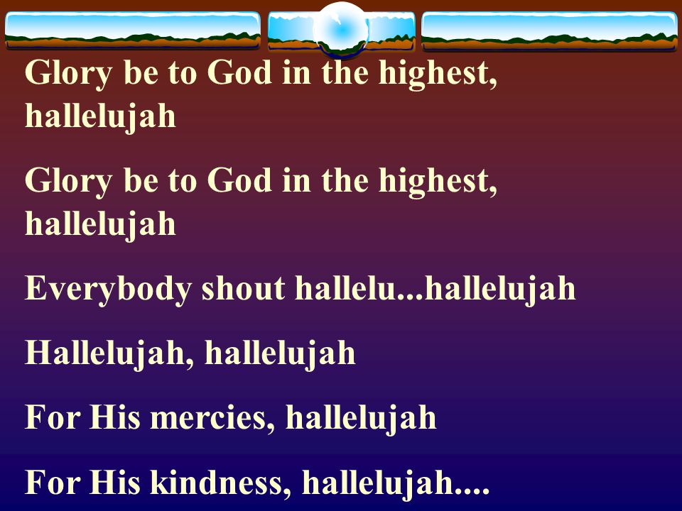 Glory be to God in the highest, hallelujah