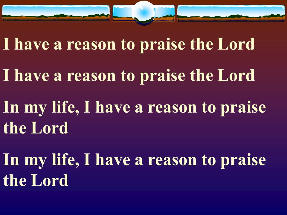 I have a reason to praise the Lord
