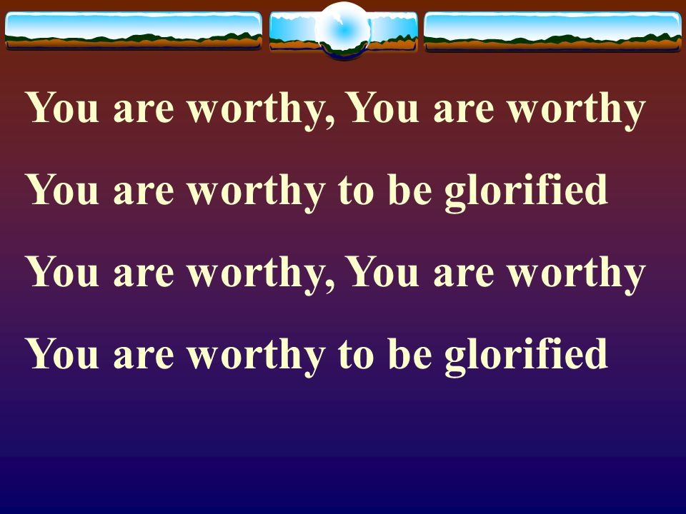 You are worthy, You are worthy