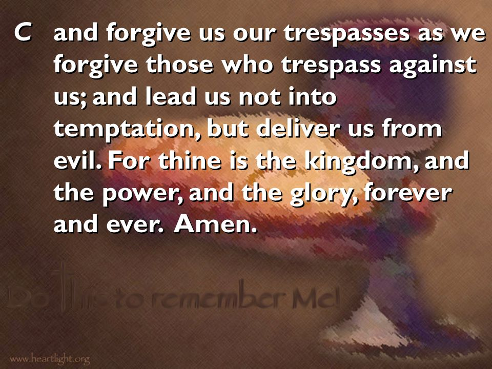 C and forgive us our trespasses as we forgive those who trespass against us; and lead us not into temptation, but deliver us from evil.
