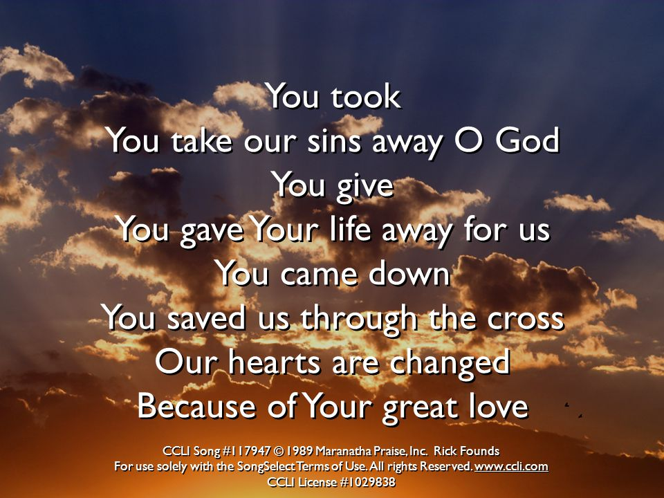 You took You take our sins away O God You give You gave Your life away for us You came down You saved us through the cross Our hearts are changed Because of Your great love