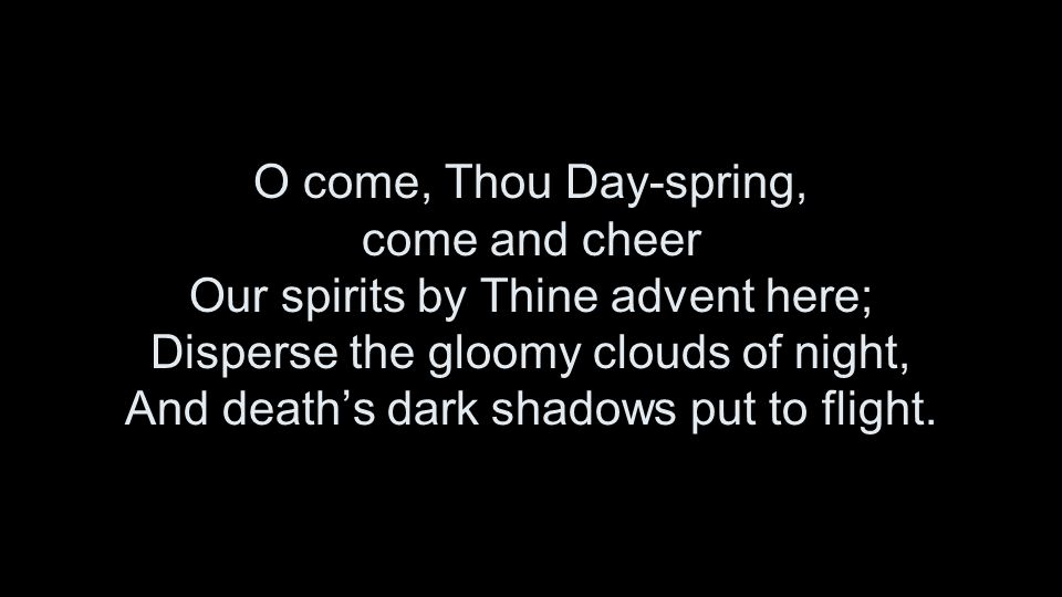 O come, Thou Day-spring, come and cheer Our spirits by Thine advent here; Disperse the gloomy clouds of night, And death's dark shadows put to flight.