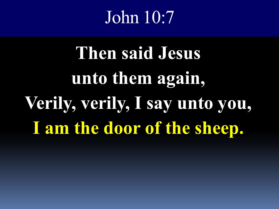 John 10:7 Then said Jesus unto them again, Verily, verily, I say unto you, I am the door of the sheep.