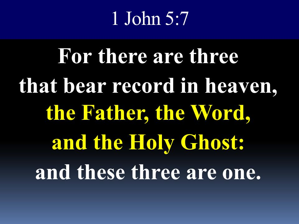 1 John 5:7 For there are three that bear record in heaven, the Father, the Word, and the Holy Ghost: and these three are one.