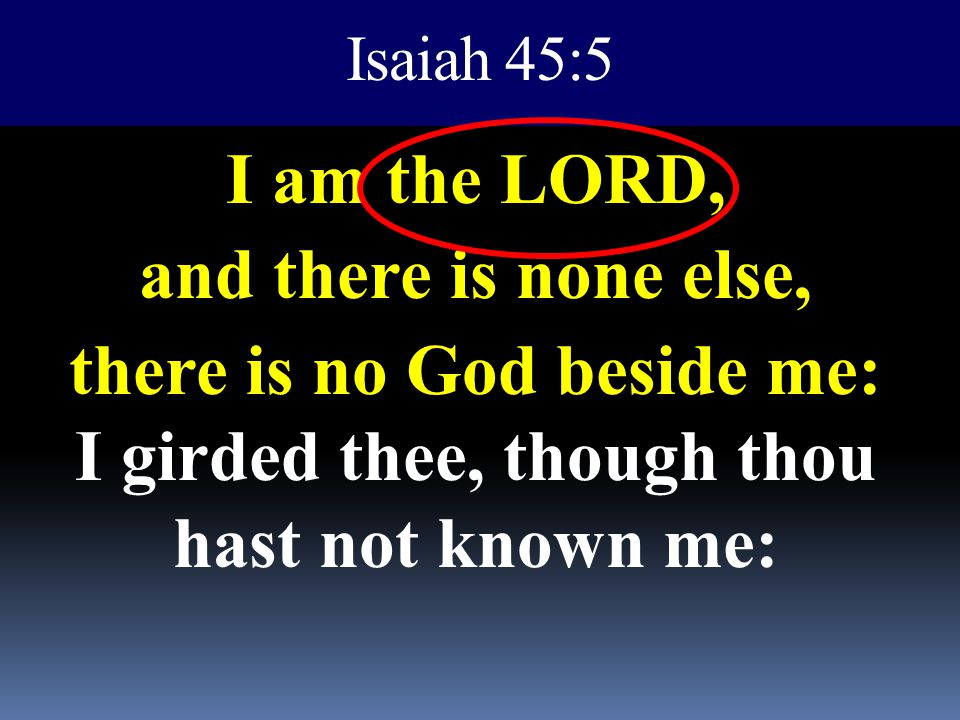 Isaiah 45:5 I am the LORD, and there is none else, there is no God beside me: I girded thee, though thou hast not known me: