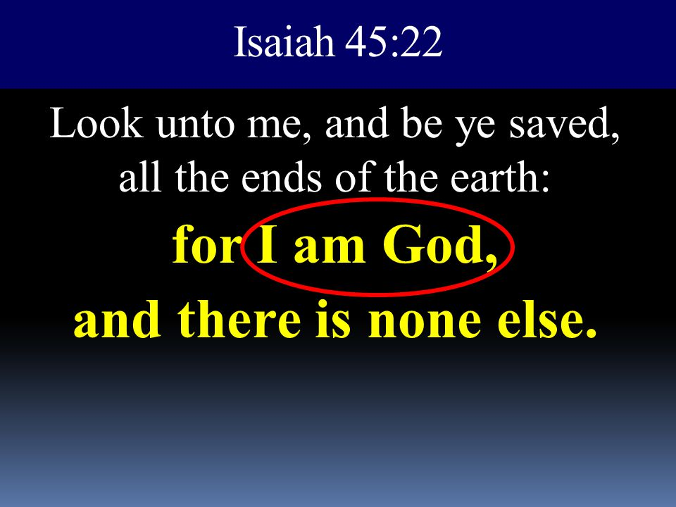 Look unto me, and be ye saved, all the ends of the earth: