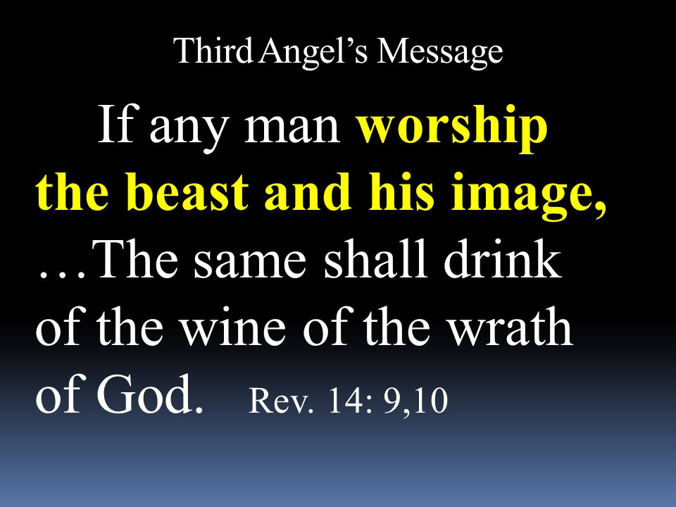 Third Angel's Message If any man worship the beast and his image, …The same shall drink of the wine of the wrath of God. Rev. 14: 9,10.