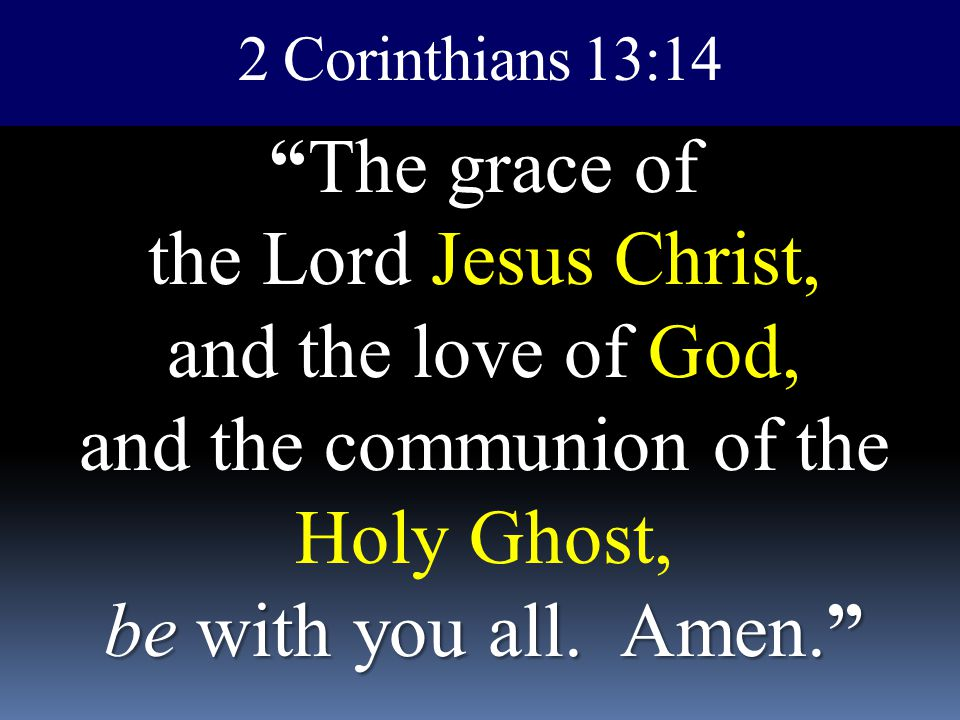 2 Corinthians 13:14 The grace of the Lord Jesus Christ, and the love of God, and the communion of the Holy Ghost, be with you all.