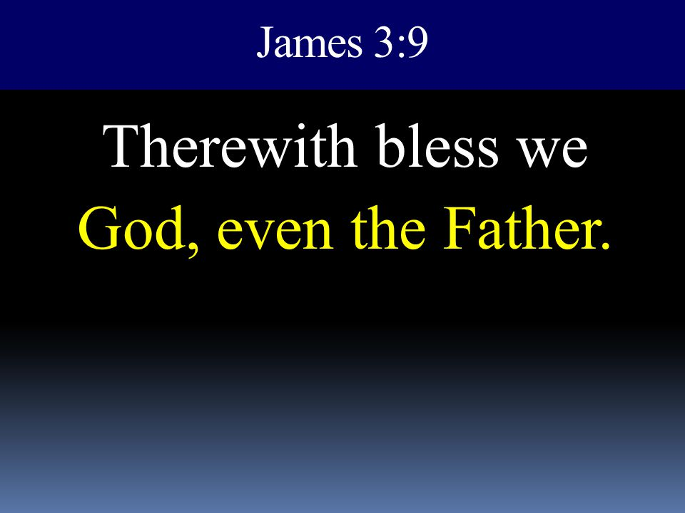 Therewith bless we God, even the Father.