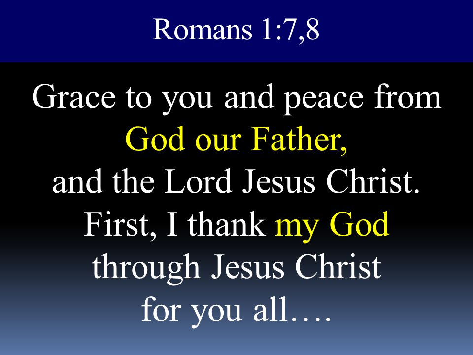 Romans 1:7,8 Grace to you and peace from God our Father, and the Lord Jesus Christ.