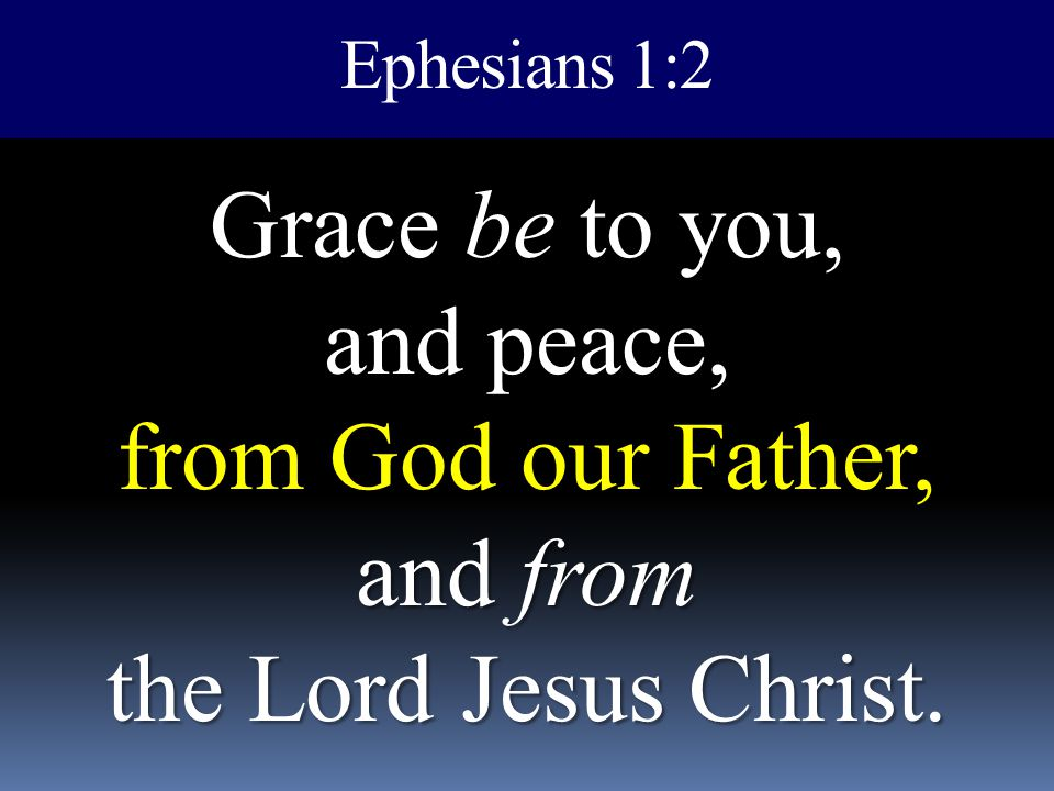 Ephesians 1:2 Grace be to you, and peace, from God our Father, and from the Lord Jesus Christ.