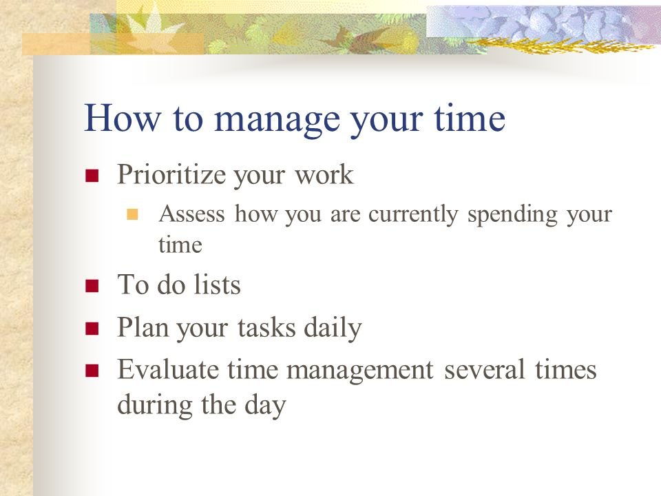 How to manage your time Prioritize your work To do lists