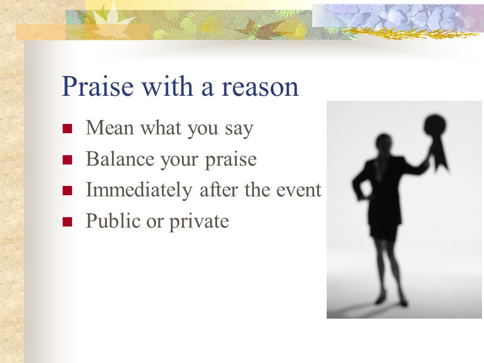 Praise with a reason Mean what you say Balance your praise