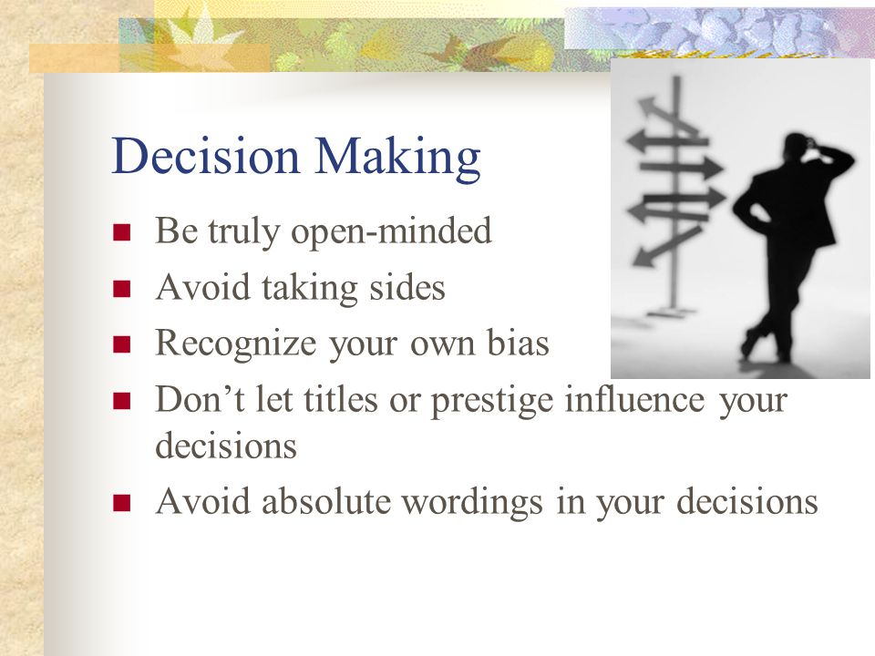 Decision Making Be truly open-minded Avoid taking sides