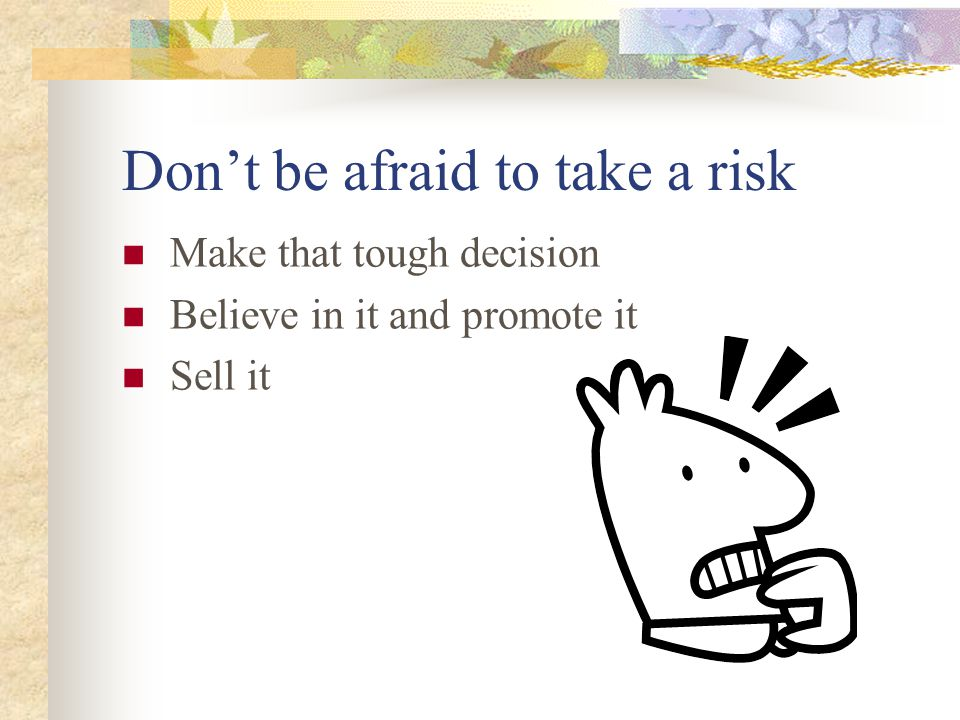 Don't be afraid to take a risk