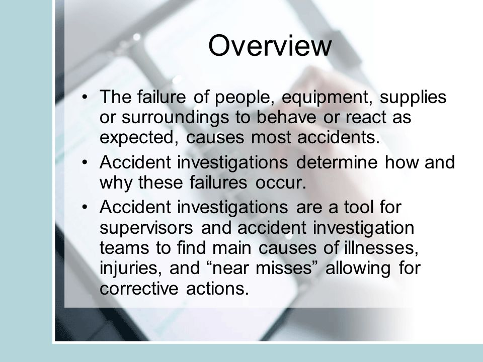 Overview The failure of people, equipment, supplies or surroundings to behave or react as expected, causes most accidents.