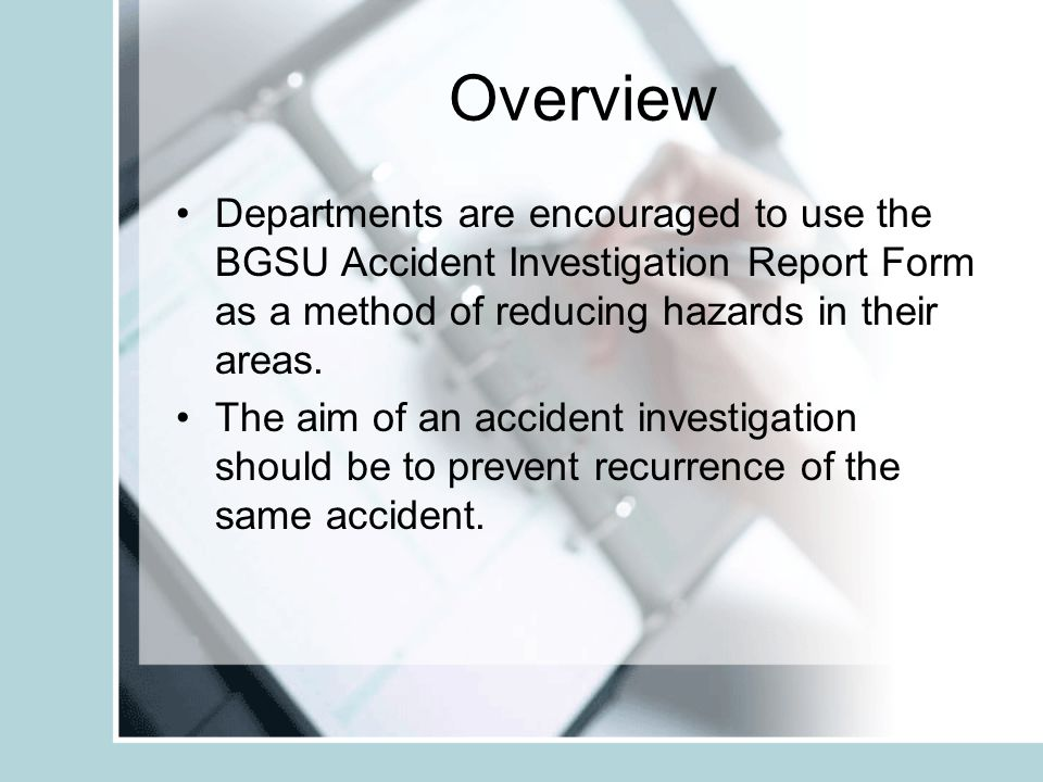Overview Departments are encouraged to use the BGSU Accident Investigation Report Form as a method of reducing hazards in their areas.