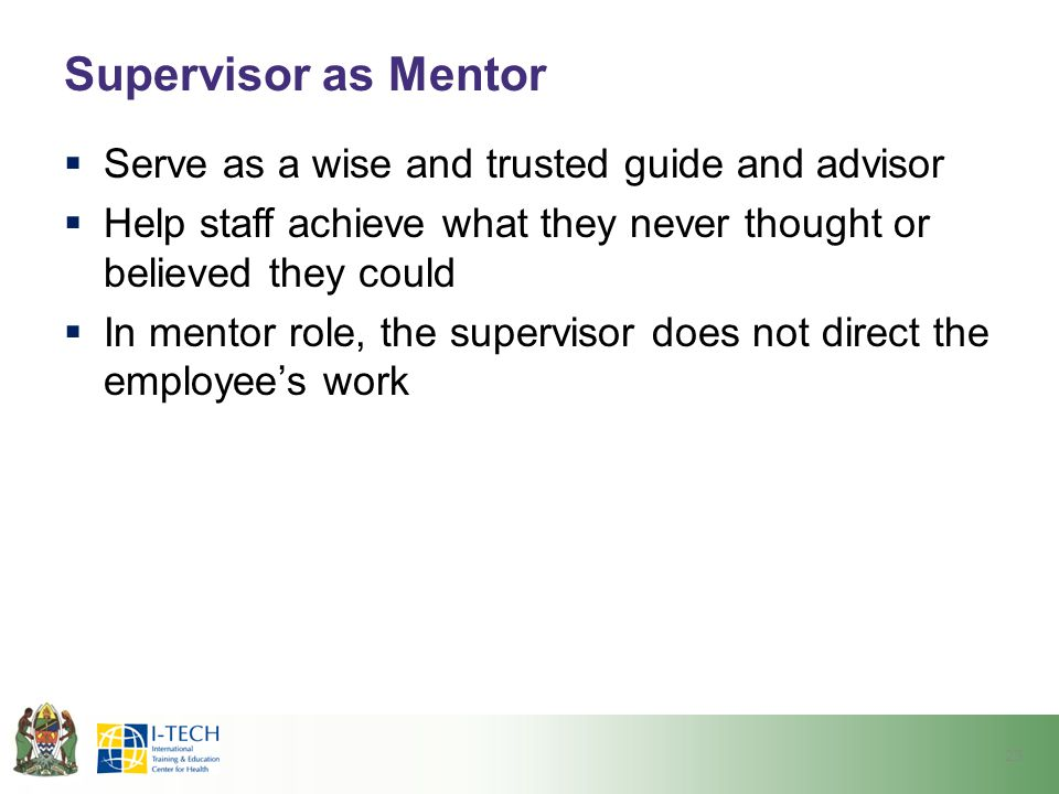 Supervisor as Mentor Serve as a wise and trusted guide and advisor