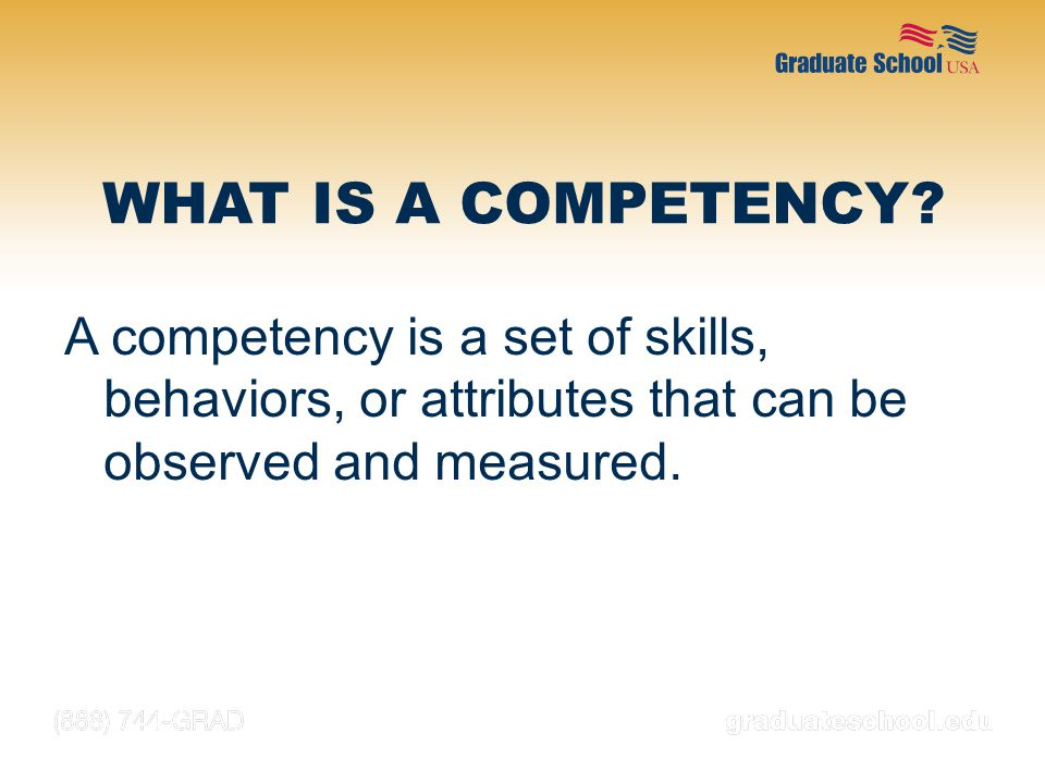 WHAT IS A COMPETENCY A competency is a set of skills, behaviors, or attributes that can be observed and measured.