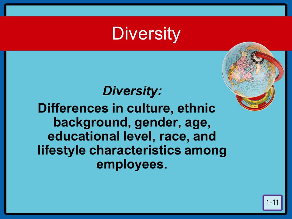 Diversity Diversity: Differences in culture, ethnic background, gender, age, educational level, race, and lifestyle characteristics among employees.