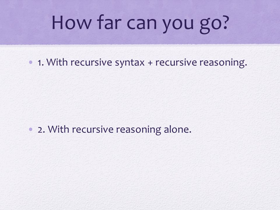 How far can you go 1. With recursive syntax + recursive reasoning.