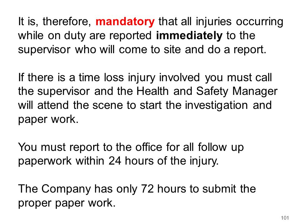 It is, therefore, mandatory that all injuries occurring while on duty are reported immediately to the supervisor who will come to site and do a report.
