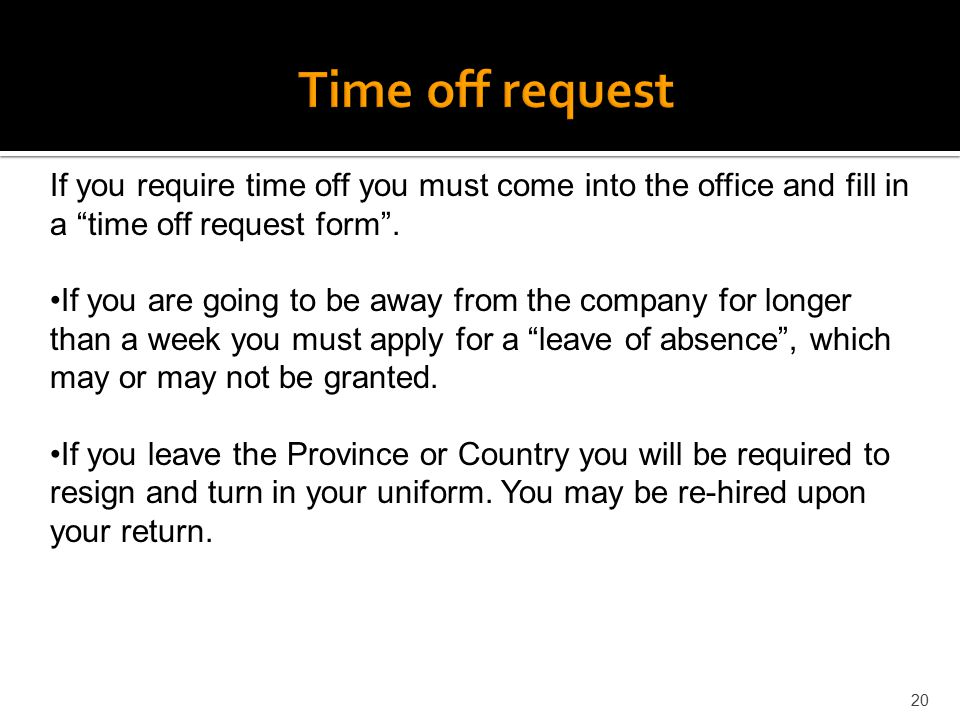 Time off request If you require time off you must come into the office and fill in a time off request form .