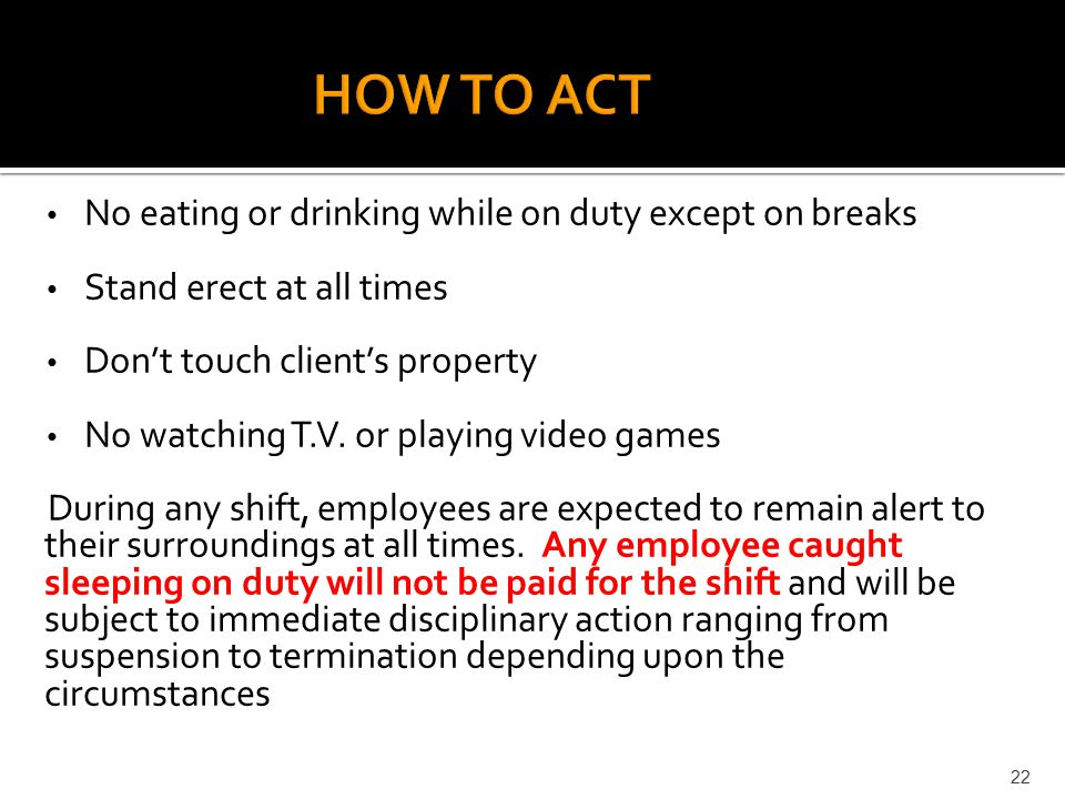 HOW TO ACT No eating or drinking while on duty except on breaks