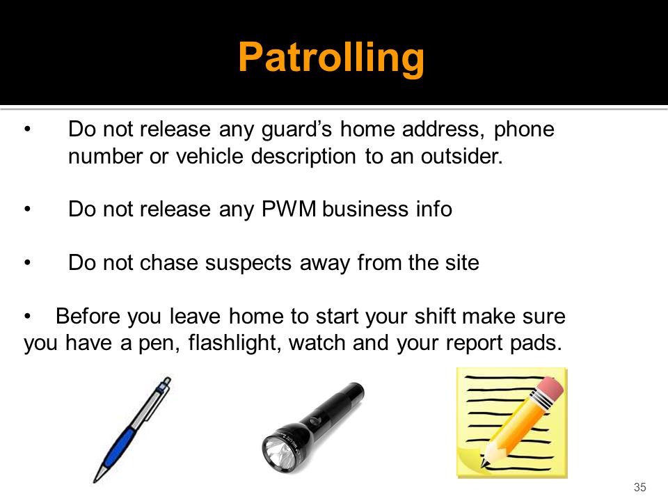 Patrolling Do not release any guard's home address, phone number or vehicle description to an outsider.