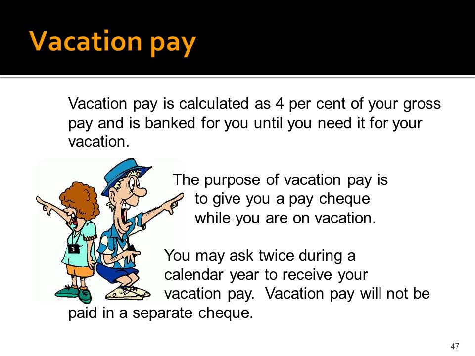 Vacation pay Vacation pay is calculated as 4 per cent of your gross pay and is banked for you until you need it for your vacation.