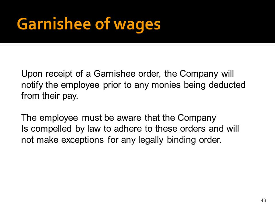 Garnishee of wages Upon receipt of a Garnishee order, the Company will notify the employee prior to any monies being deducted from their pay.