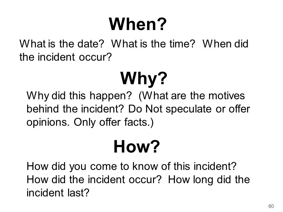 When What is the date What is the time When did the incident occur Why