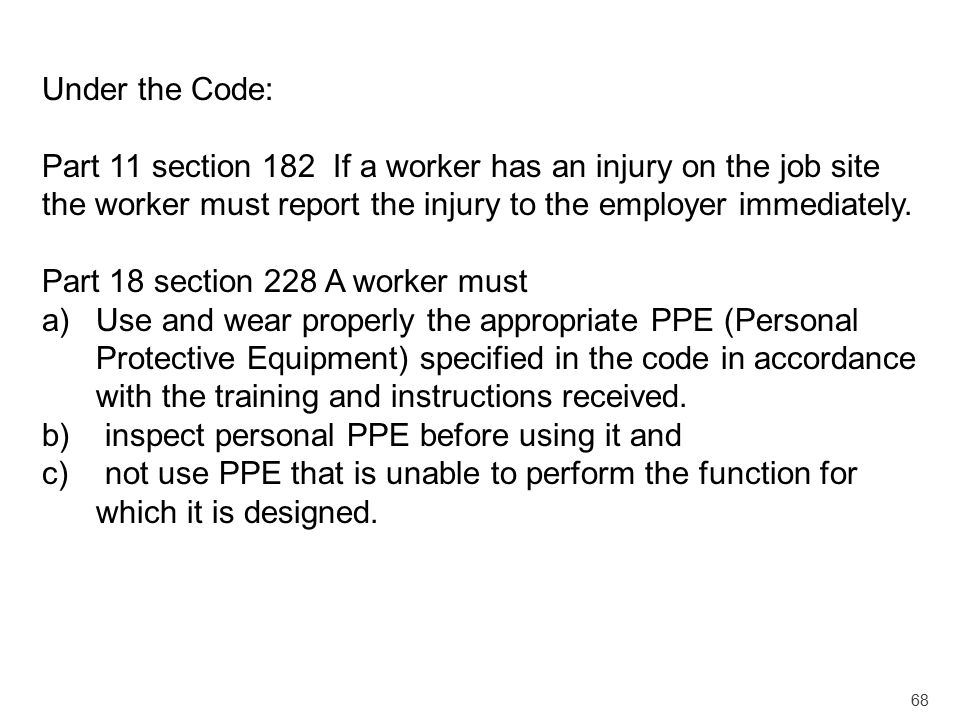 Under the Code: Part 11 section 182 If a worker has an injury on the job site the worker must report the injury to the employer immediately.