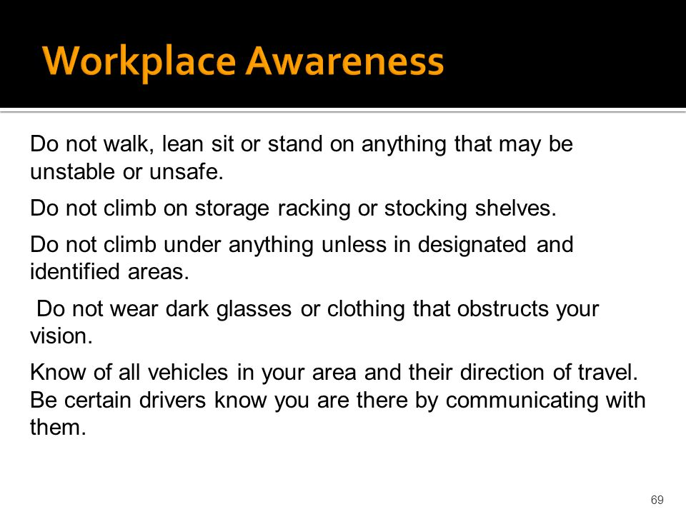 Workplace Awareness Do not walk, lean sit or stand on anything that may be unstable or unsafe. Do not climb on storage racking or stocking shelves.