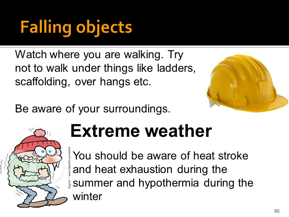 Falling objects Extreme weather Watch where you are walking. Try