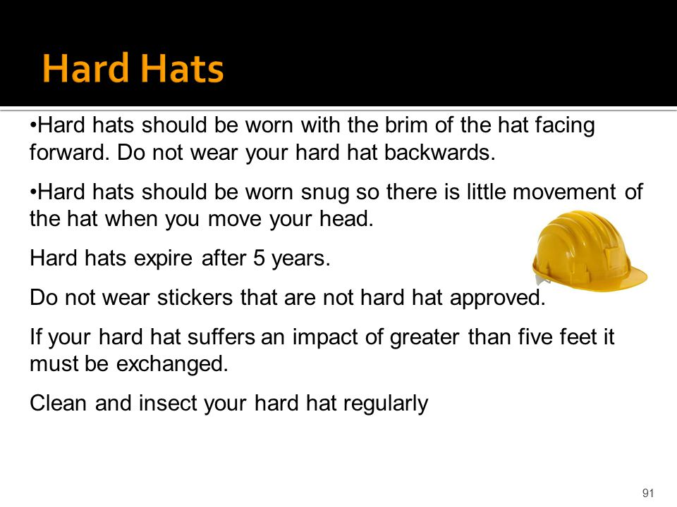 Hard Hats Hard hats should be worn with the brim of the hat facing forward. Do not wear your hard hat backwards.