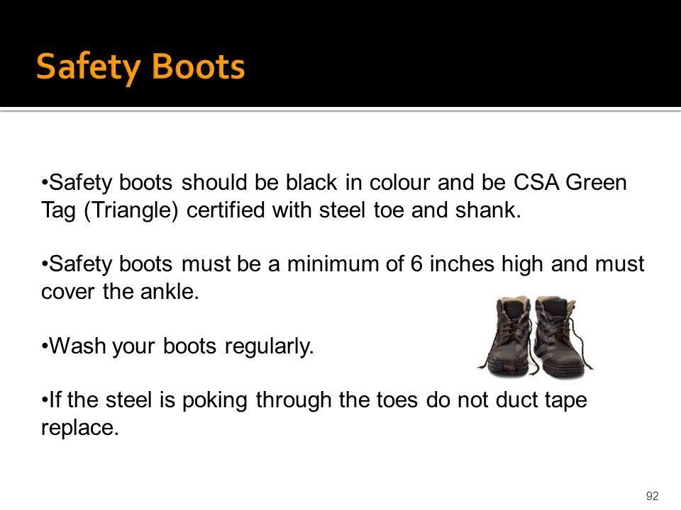 Safety Boots Safety boots should be black in colour and be CSA Green Tag (Triangle) certified with steel toe and shank.