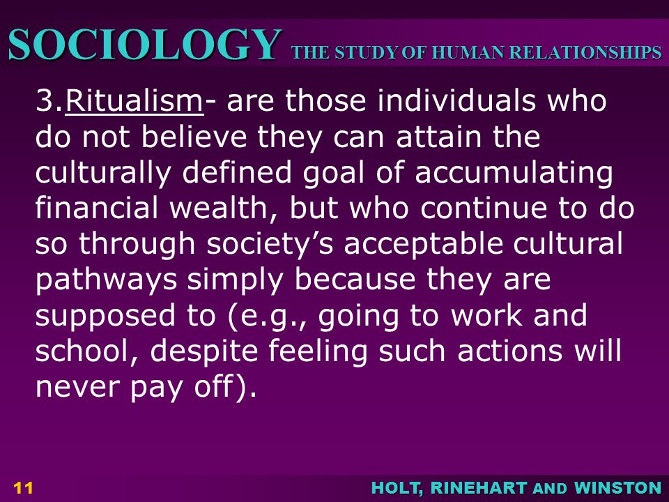 3.Ritualism- are those individuals who do not believe they can attain the culturally defined goal of accumulating financial wealth, but who continue to do so through society's acceptable cultural pathways simply because they are supposed to (e.g., going to work and school, despite feeling such actions will never pay off).