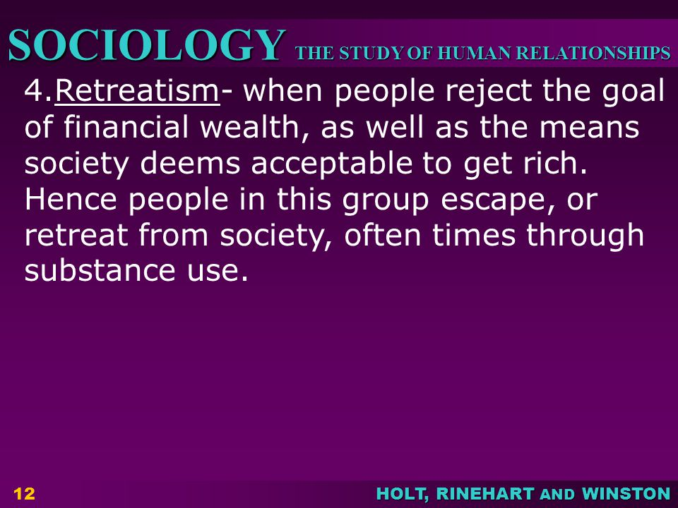 4.Retreatism- when people reject the goal of financial wealth, as well as the means society deems acceptable to get rich.