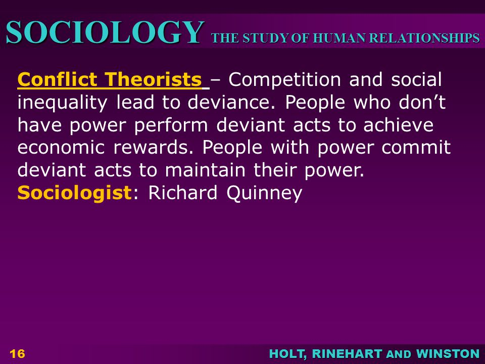 Conflict Theorists – Competition and social inequality lead to deviance. People who don't have power perform deviant acts to achieve economic rewards. People with power commit deviant acts to maintain their power.