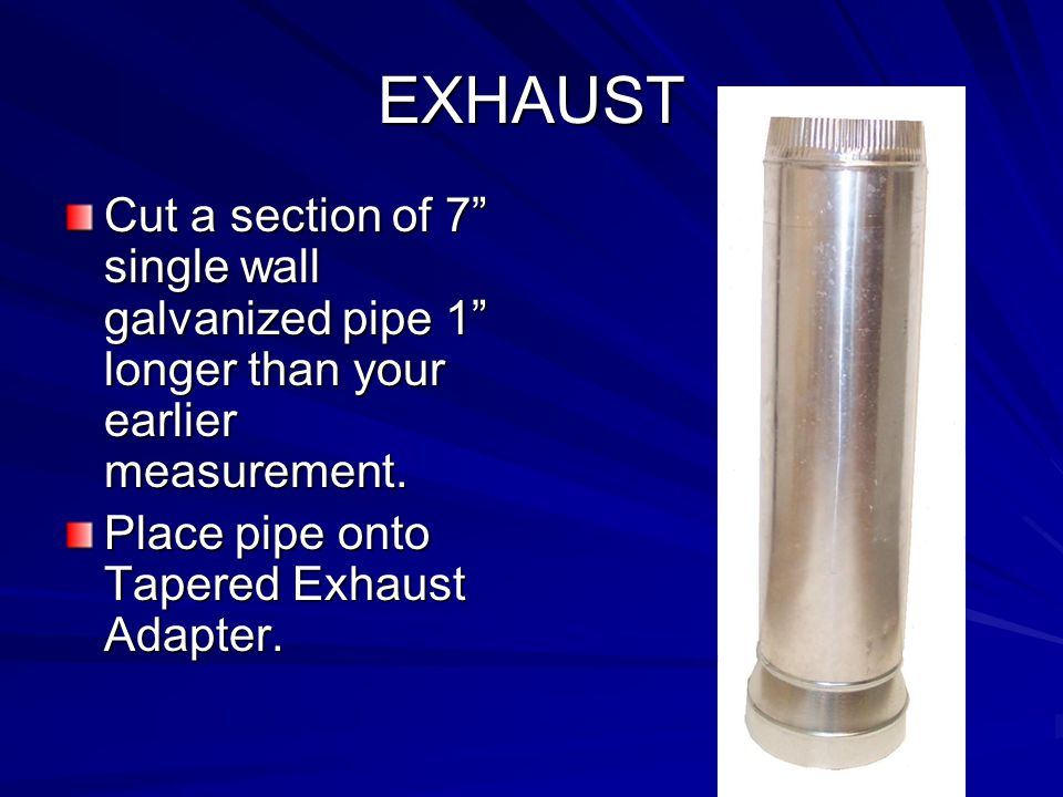 EXHAUST Cut a section of 7 single wall galvanized pipe 1 longer than your earlier measurement. Place pipe onto Tapered Exhaust Adapter.