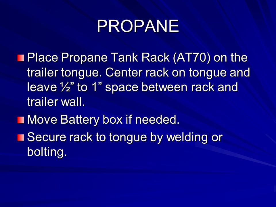 PROPANE Place Propane Tank Rack (AT70) on the trailer tongue. Center rack on tongue and leave ½ to 1 space between rack and trailer wall.