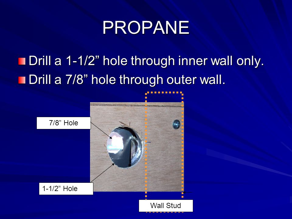 PROPANE Drill a 1-1/2 hole through inner wall only.