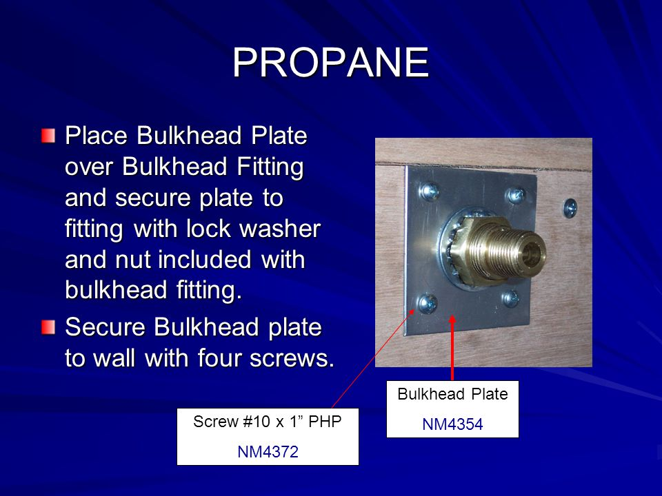 PROPANE Place Bulkhead Plate over Bulkhead Fitting and secure plate to fitting with lock washer and nut included with bulkhead fitting.